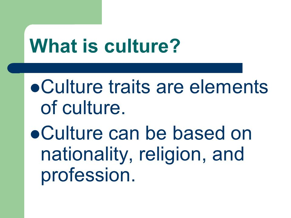 What is culture. Culture traits are elements of culture.