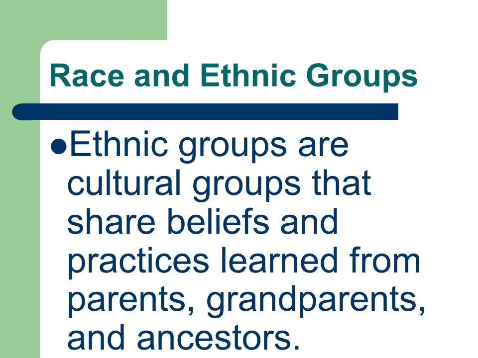 Race and Ethnic Groups Ethnic groups are cultural groups that share beliefs and practices learned from parents, grandparents, and ancestors.