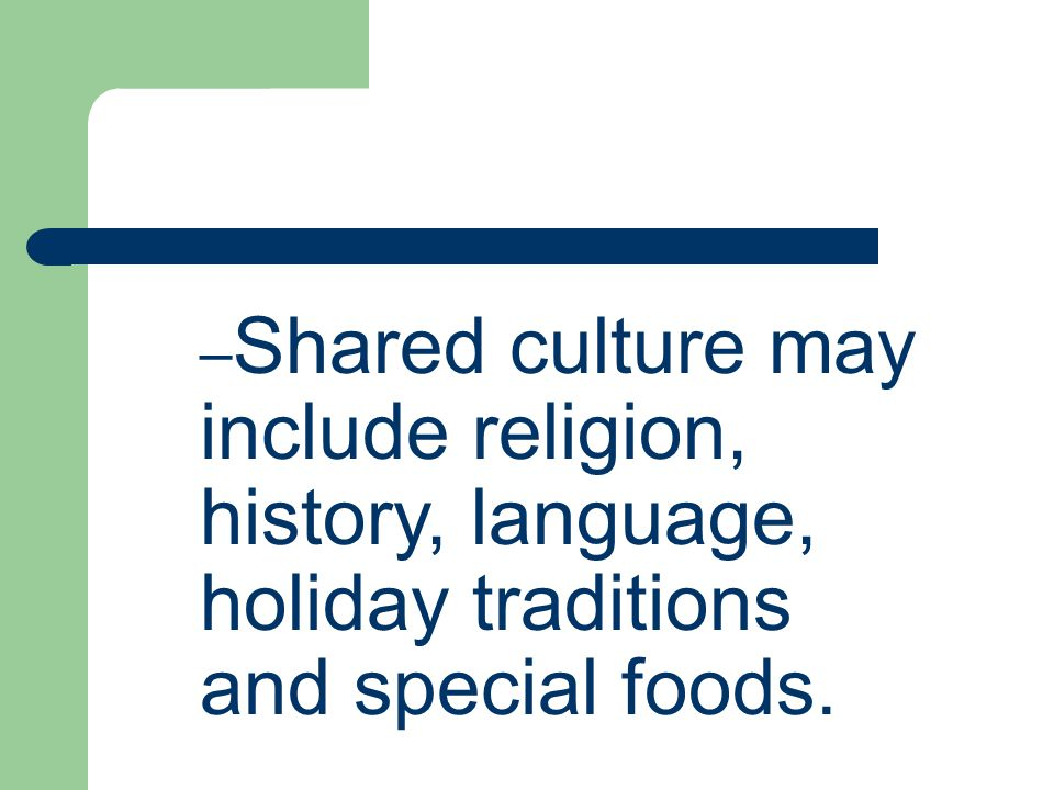 Shared culture may include religion, history, language, holiday traditions and special foods.