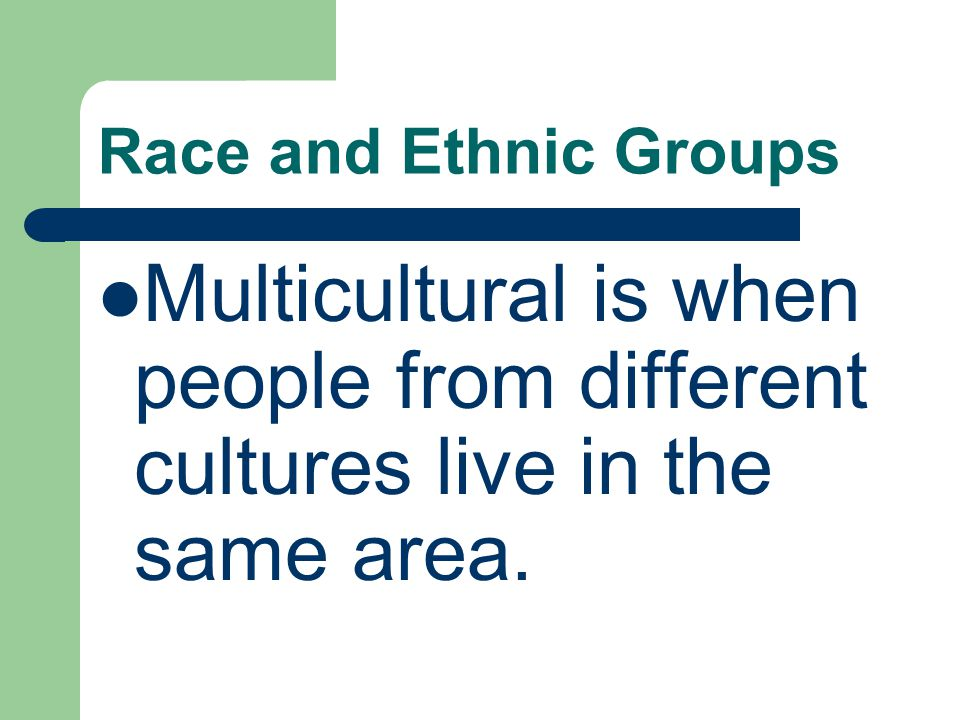 Race and Ethnic Groups Multicultural is when people from different cultures live in the same area.