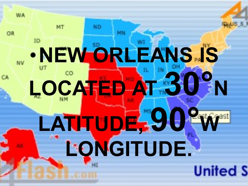 NEW ORLEANS IS LOCATED AT 30°N LATITUDE, 90°W LONGITUDE.