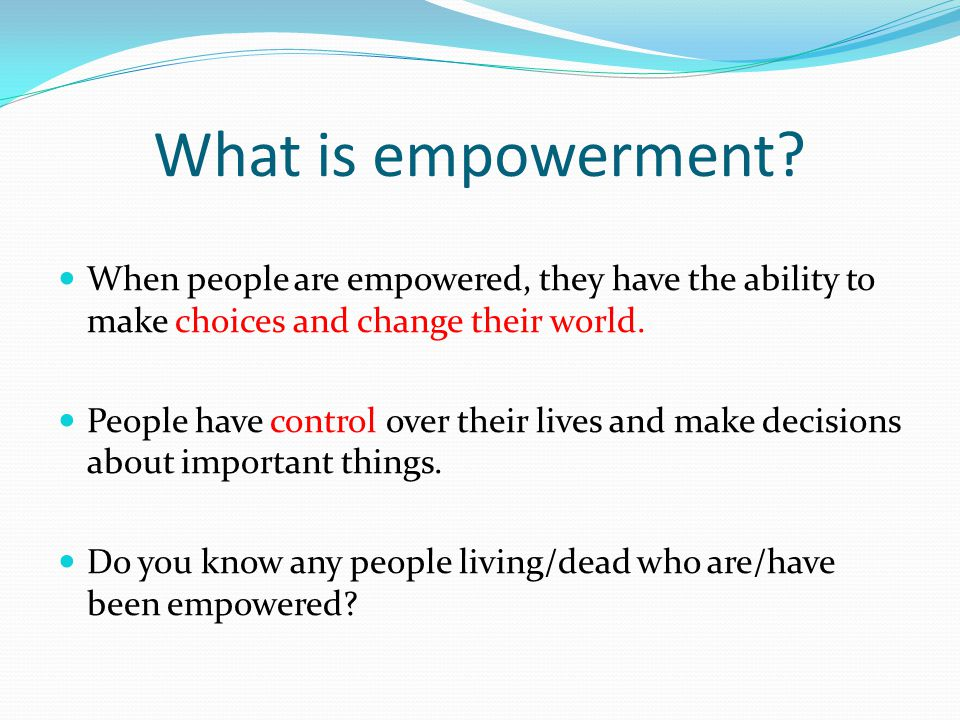 What is empowerment When people are empowered, they have the ability to make choices and change their world.