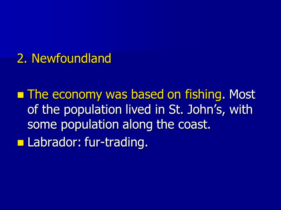 2. Newfoundland The economy was based on fishing. Most of the population lived in St. John's, with some population along the coast.