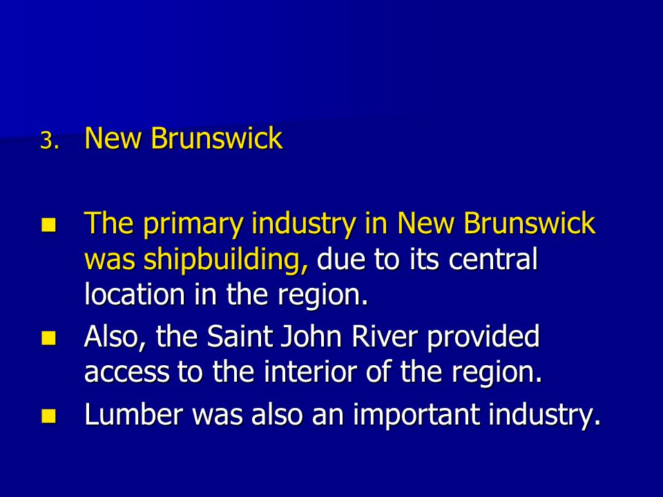 New Brunswick The primary industry in New Brunswick was shipbuilding, due to its central location in the region.