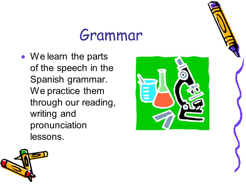 Grammar We learn the parts of the speech in the Spanish grammar.