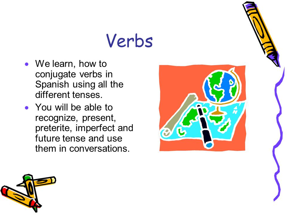 Verbs We learn, how to conjugate verbs in Spanish using all the different tenses.