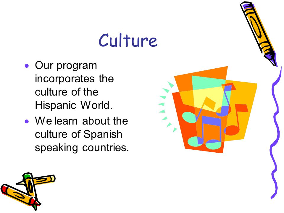 Culture Our program incorporates the culture of the Hispanic World.