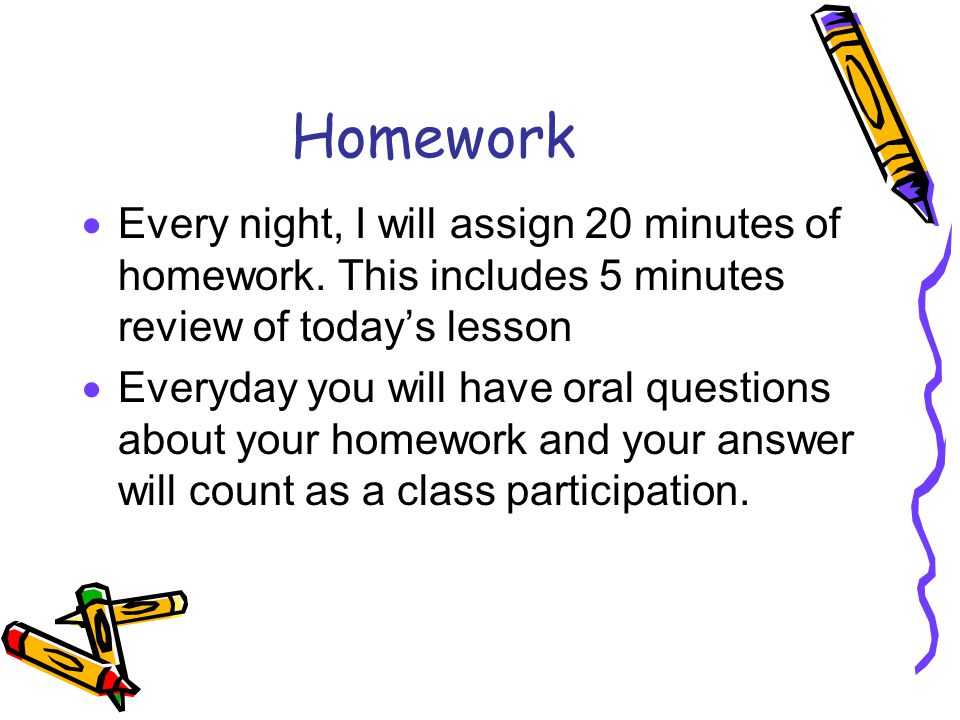 Homework Every night, I will assign 20 minutes of homework. This includes 5 minutes review of today's lesson.
