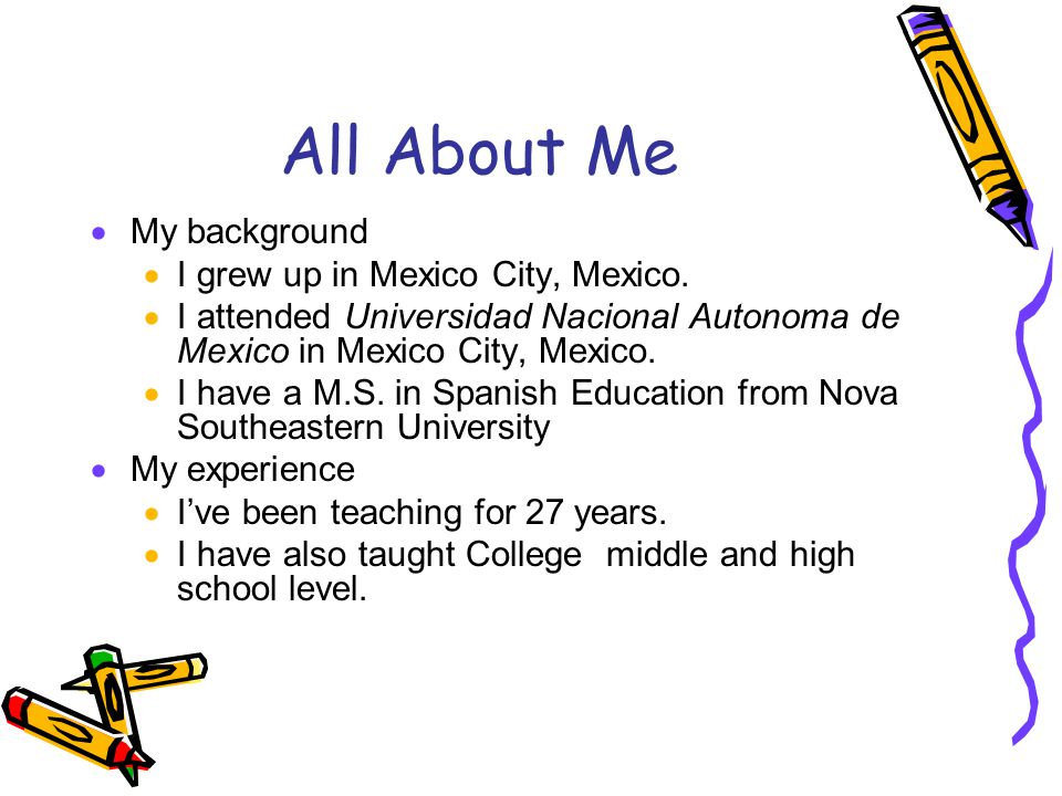 All About Me My background I grew up in Mexico City, Mexico.
