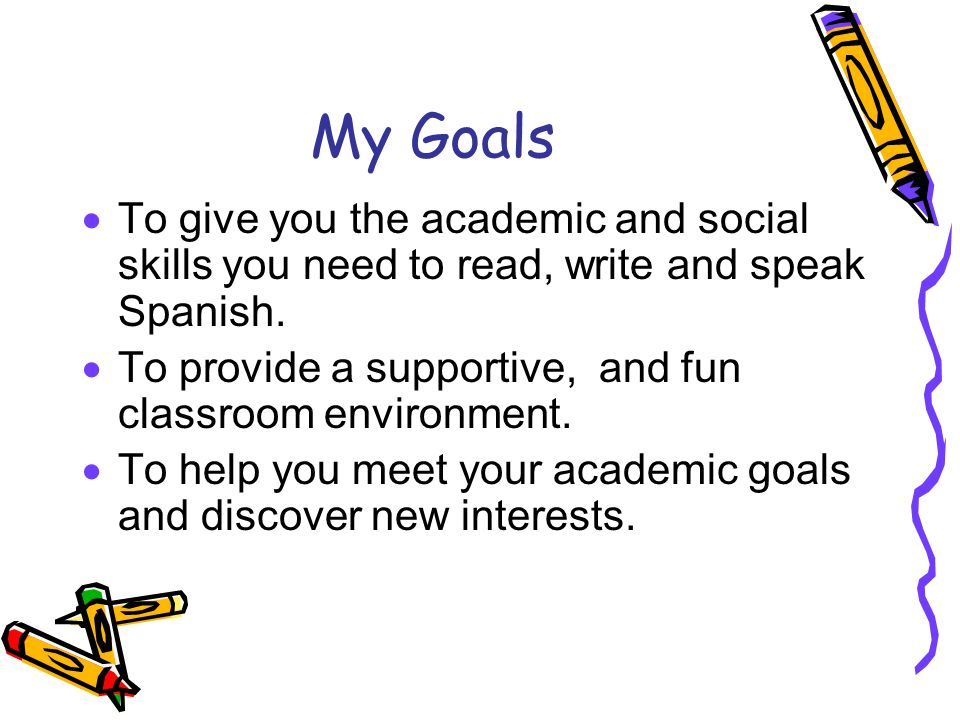 My Goals To give you the academic and social skills you need to read, write and speak Spanish.