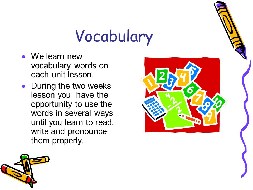 Vocabulary We learn new vocabulary words on each unit lesson.