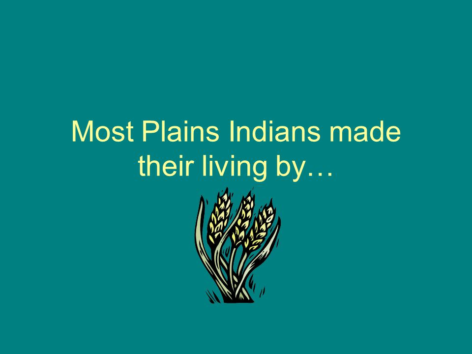 Most Plains Indians made their living by…