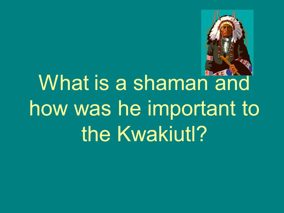What is a shaman and how was he important to the Kwakiutl