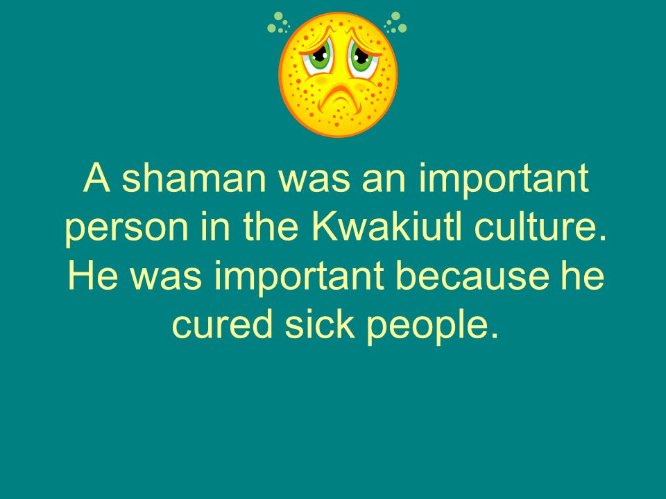 A shaman was an important person in the Kwakiutl culture