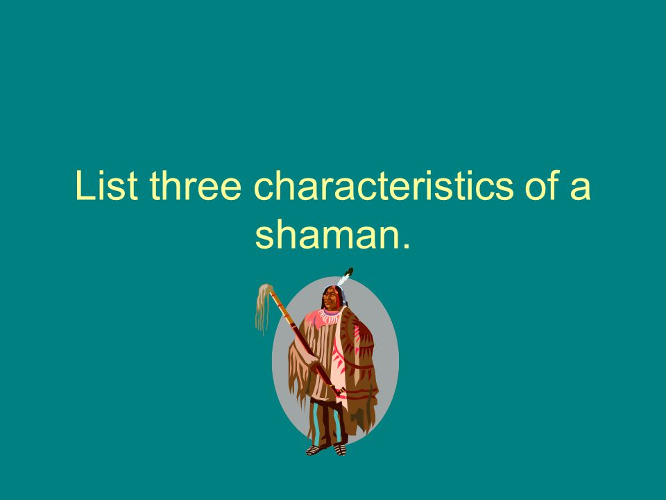 List three characteristics of a shaman.