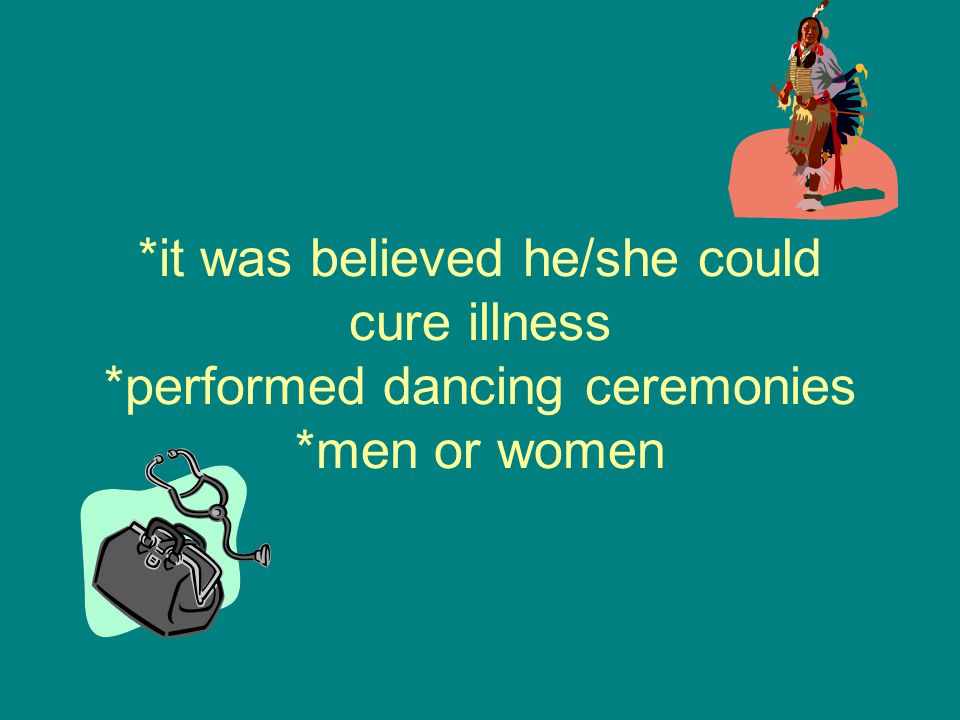 *it was believed he/she could cure illness *performed dancing ceremonies *men or women