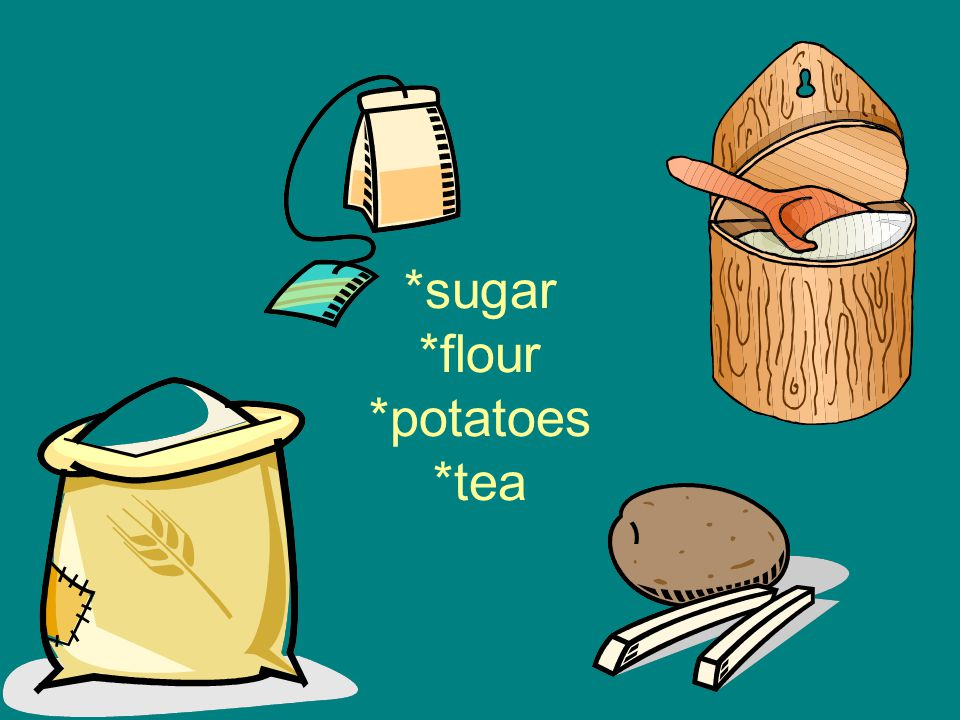 *sugar *flour *potatoes *tea