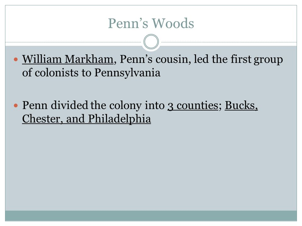 Penn's Woods William Markham, Penn's cousin, led the first group of colonists to Pennsylvania.