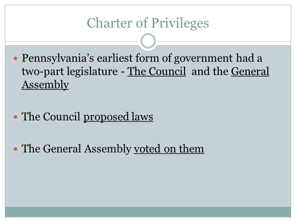 Charter of Privileges Pennsylvania's earliest form of government had a two-part legislature - The Council and the General Assembly.