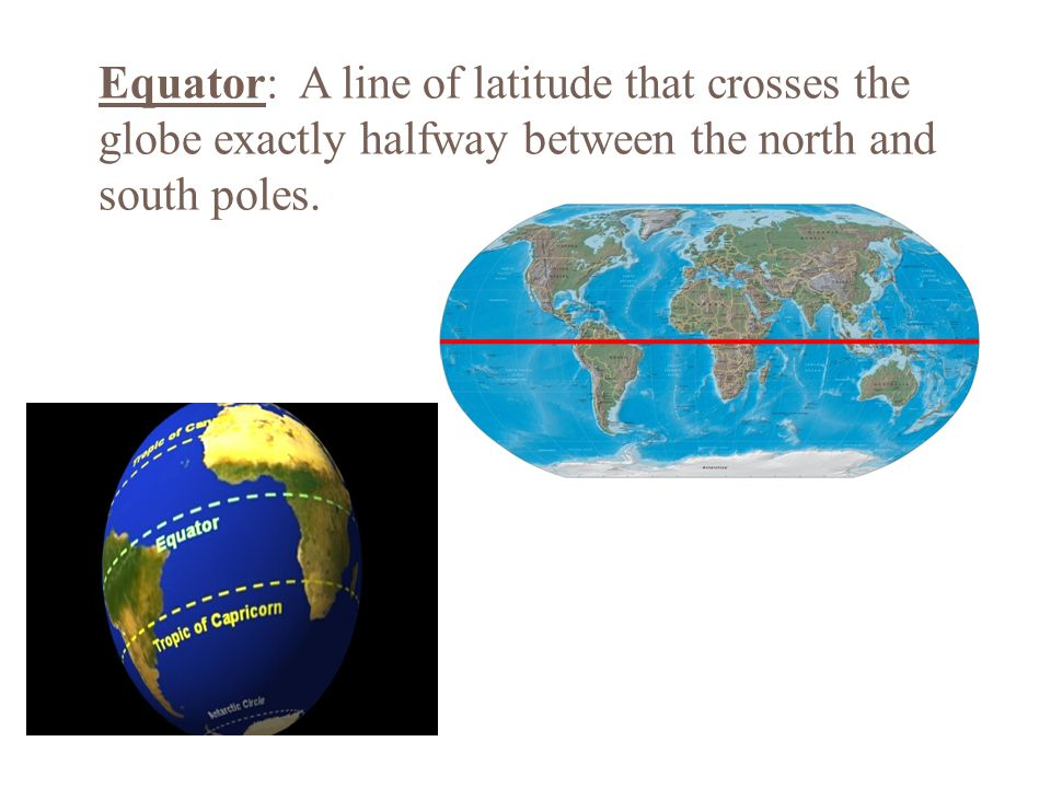 Equator: A line of latitude that crosses the globe exactly halfway between the north and south poles.