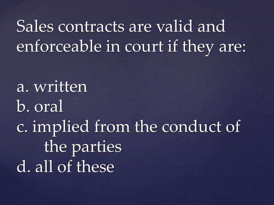 Sales contracts are valid and enforceable in court if they are: a