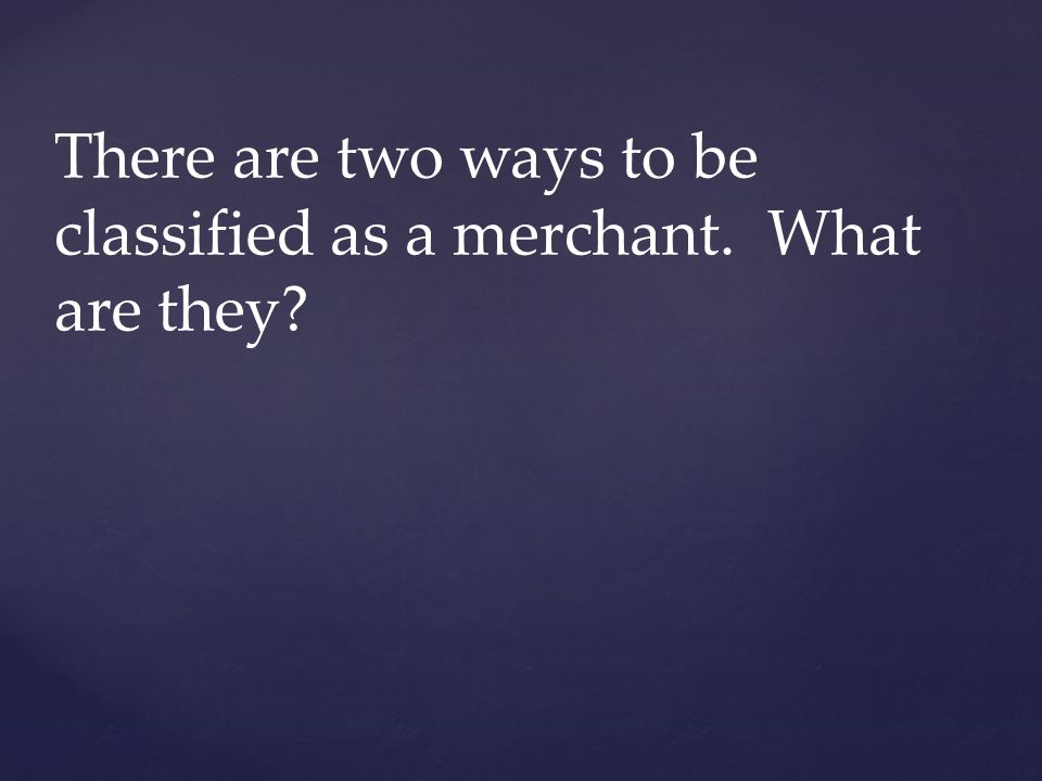 There are two ways to be classified as a merchant. What are they