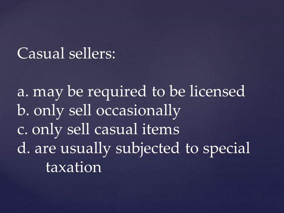 Casual sellers: a. may be required to be licensed b