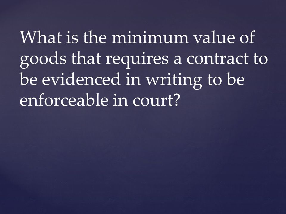 What is the minimum value of goods that requires a contract to be evidenced in writing to be enforceable in court