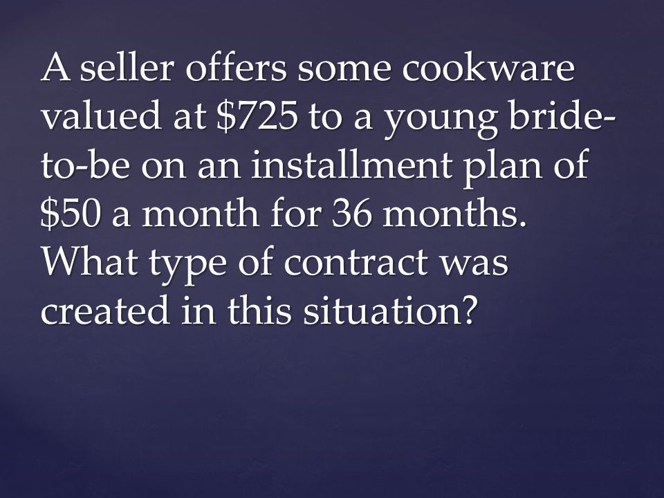 A seller offers some cookware valued at $725 to a young bride-to-be on an installment plan of $50 a month for 36 months.