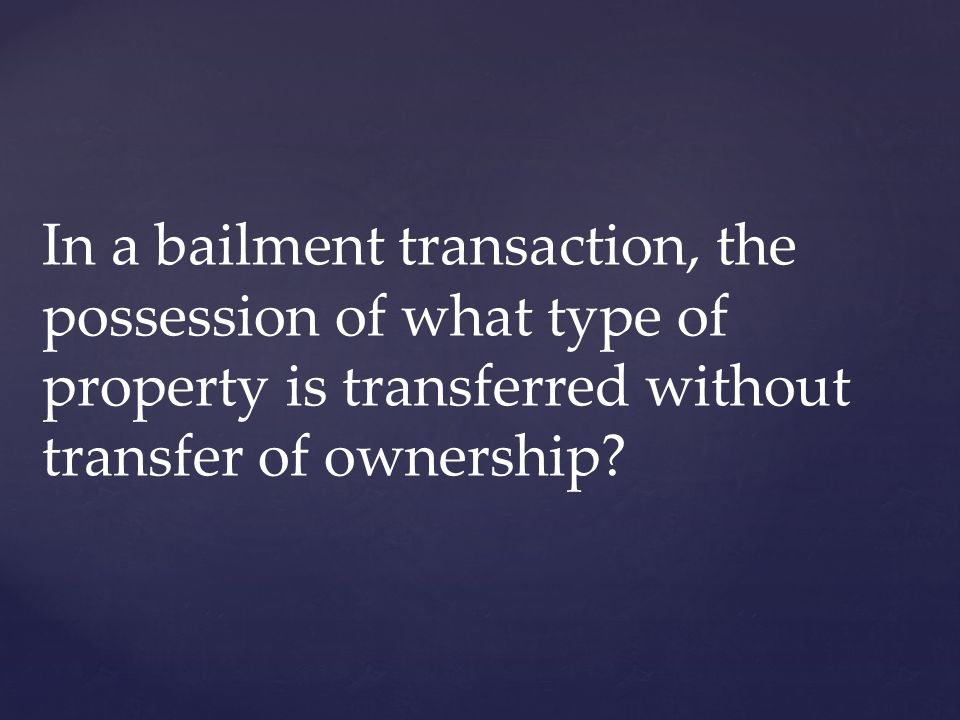 In a bailment transaction, the possession of what type of property is transferred without transfer of ownership