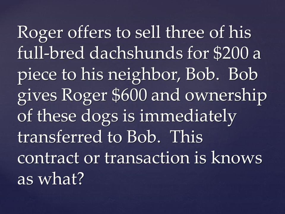 Roger offers to sell three of his full-bred dachshunds for $200 a piece to his neighbor, Bob.