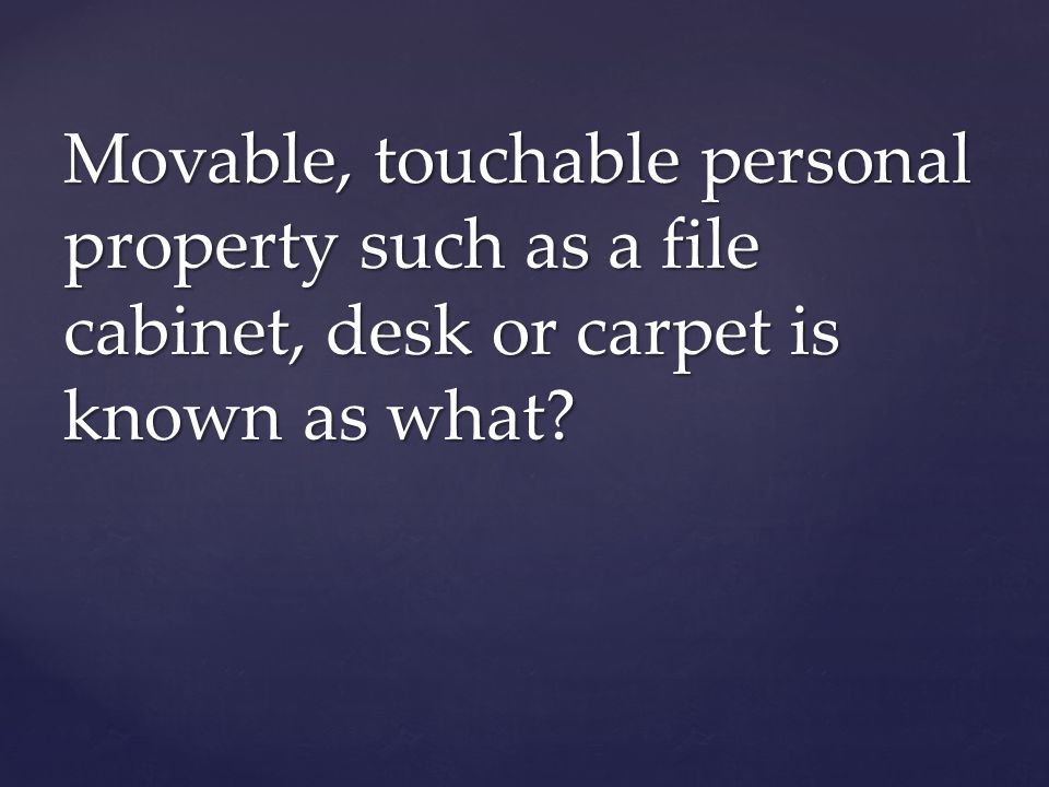 Movable, touchable personal property such as a file cabinet, desk or carpet is known as what