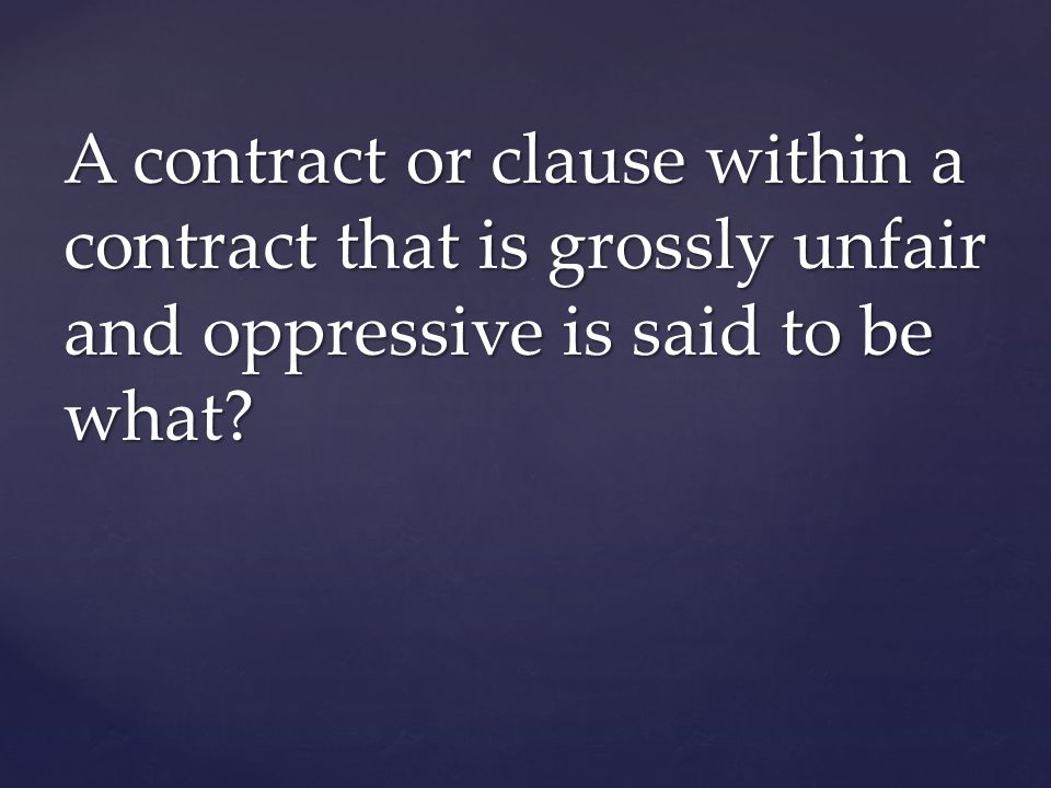A contract or clause within a contract that is grossly unfair and oppressive is said to be what