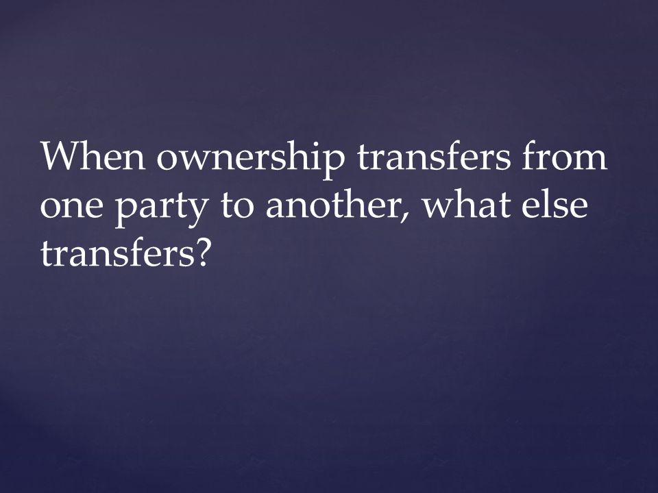 When ownership transfers from one party to another, what else transfers