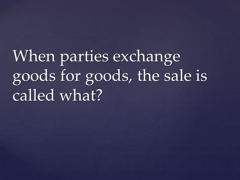When parties exchange goods for goods, the sale is called what