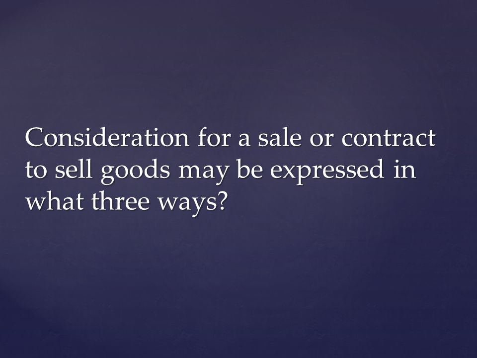Consideration for a sale or contract to sell goods may be expressed in what three ways
