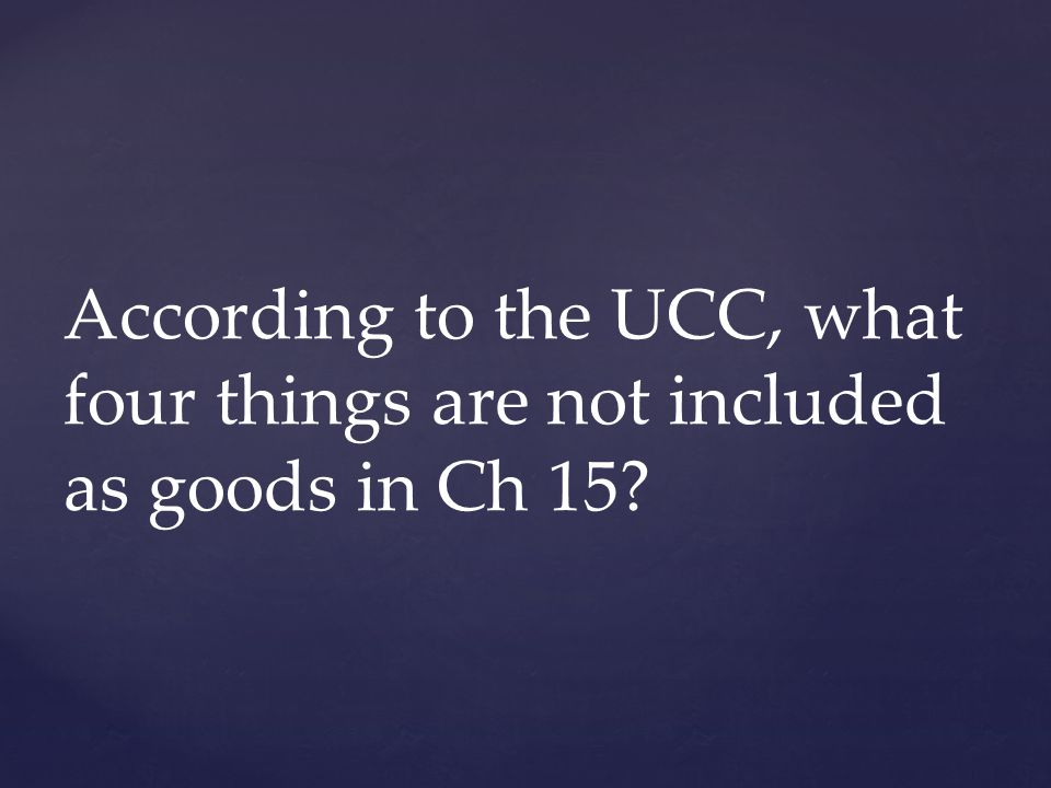 According to the UCC, what four things are not included as goods in Ch 15