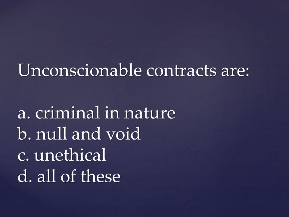 Unconscionable contracts are: a. criminal in nature b. null and void c