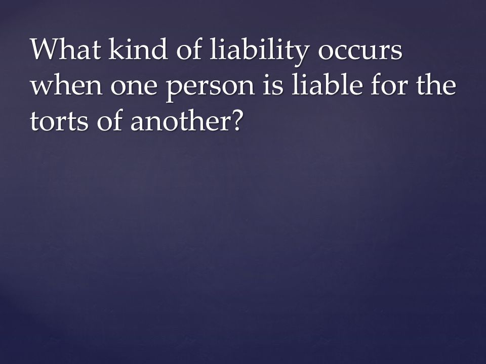 What kind of liability occurs when one person is liable for the torts of another