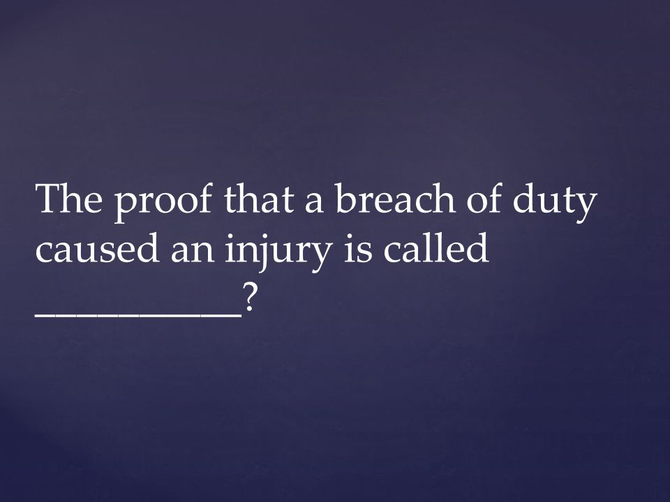 The proof that a breach of duty caused an injury is called __________