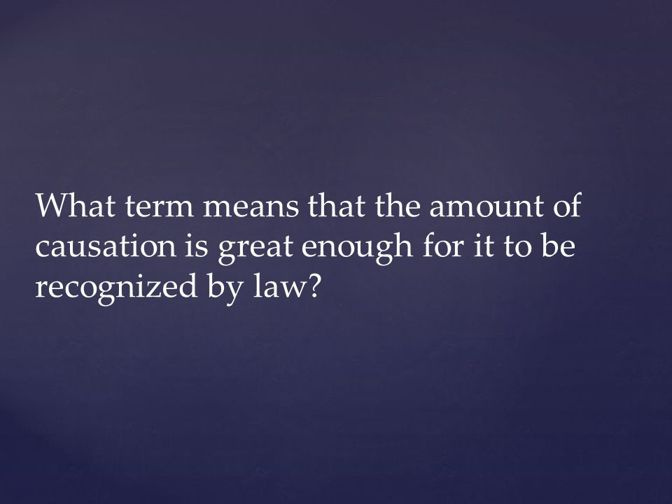 What term means that the amount of causation is great enough for it to be recognized by law