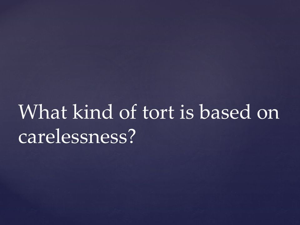 What kind of tort is based on carelessness