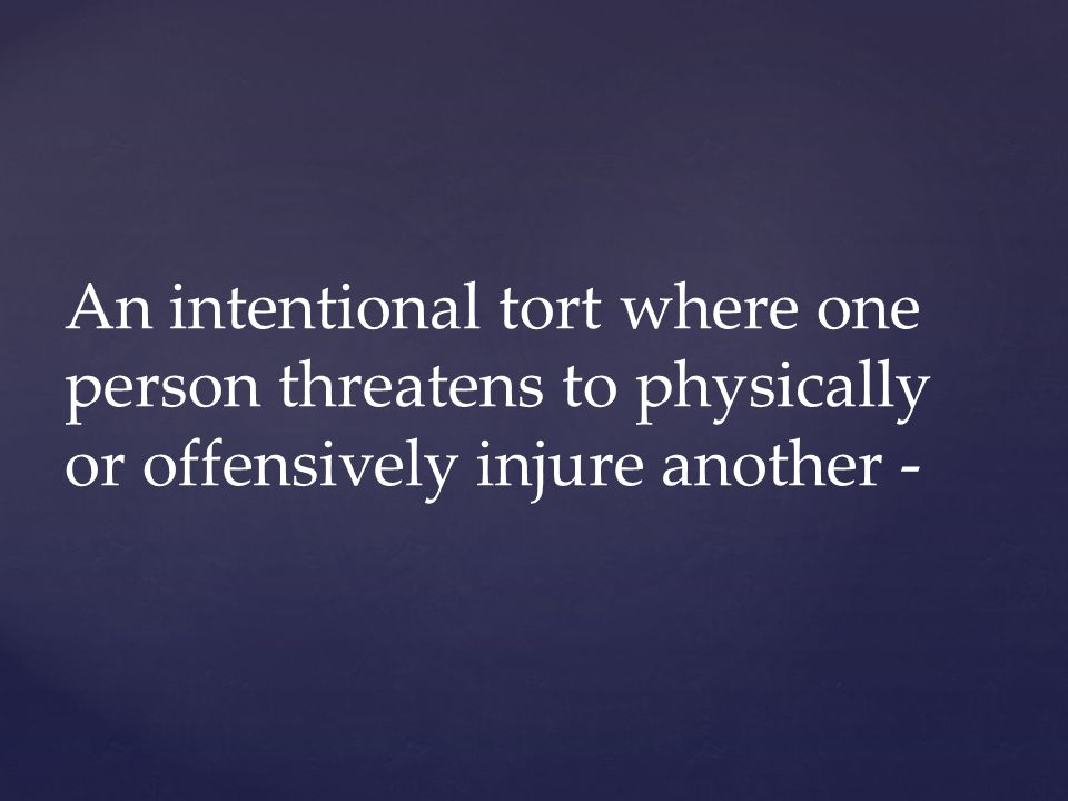 An intentional tort where one person threatens to physically or offensively injure another -