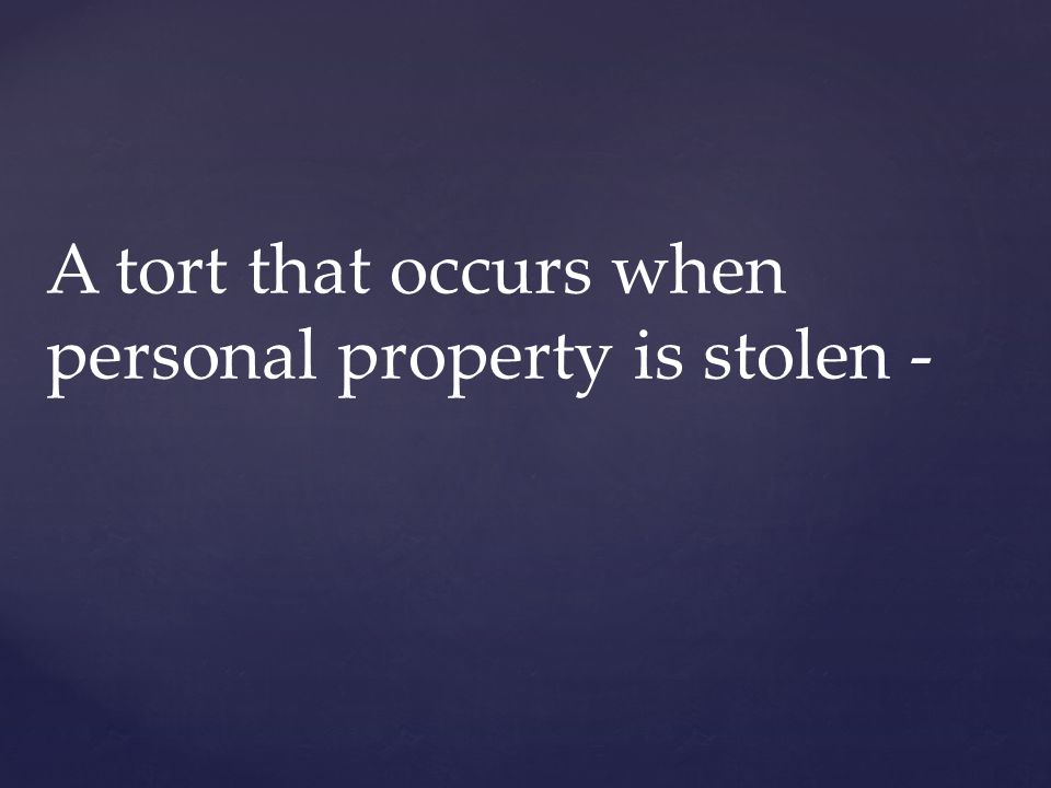 A tort that occurs when personal property is stolen -