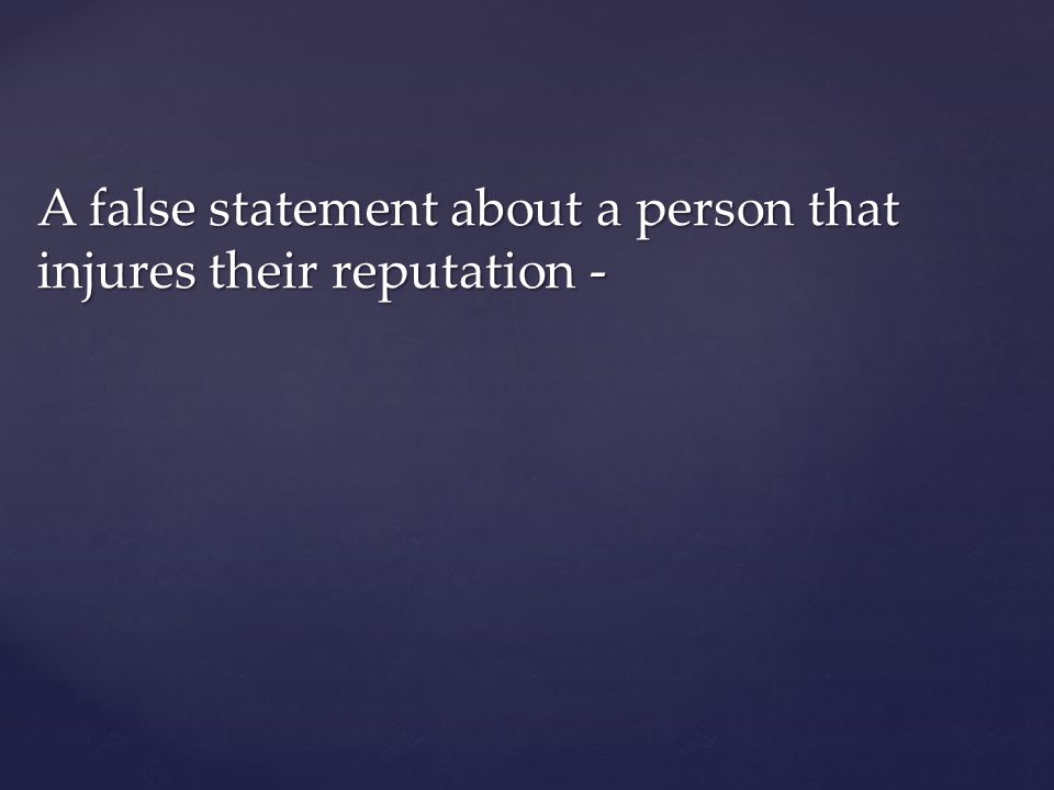A false statement about a person that injures their reputation -