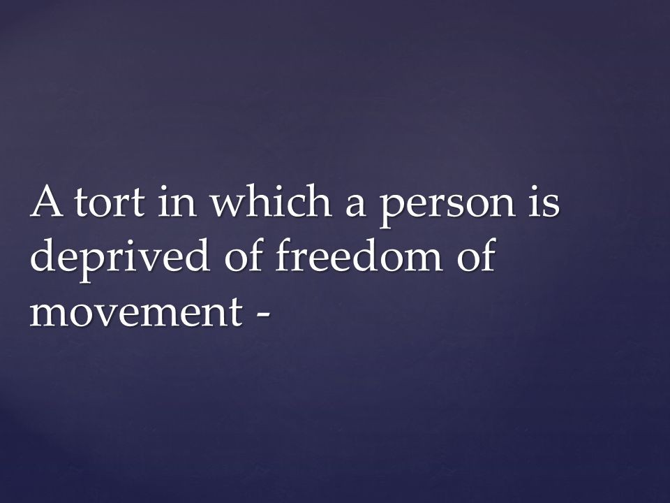 A tort in which a person is deprived of freedom of movement -