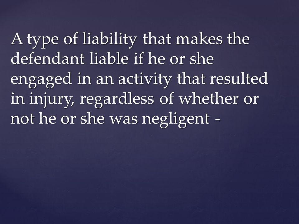 A type of liability that makes the defendant liable if he or she engaged in an activity that resulted in injury, regardless of whether or not he or she was negligent -