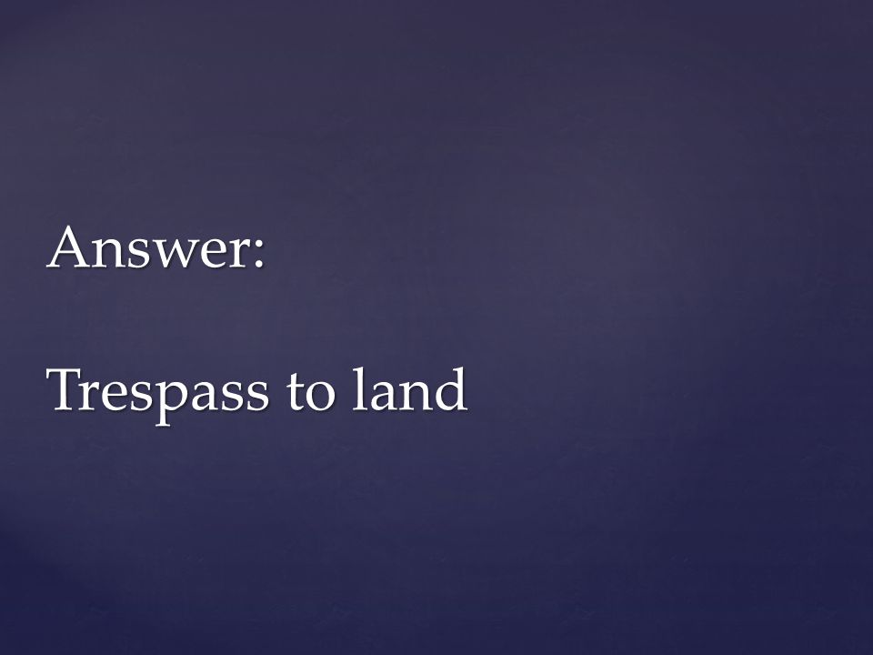 Answer: Trespass to land