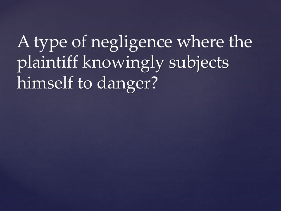 A type of negligence where the plaintiff knowingly subjects himself to danger