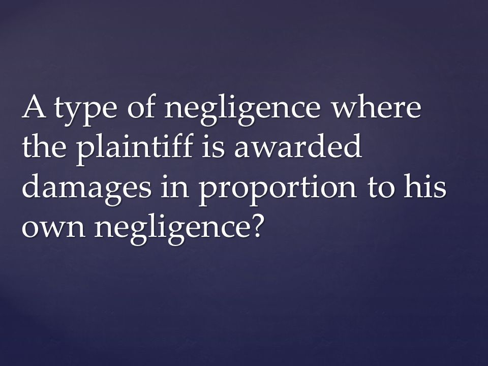 A type of negligence where the plaintiff is awarded damages in proportion to his own negligence